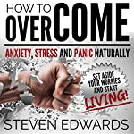 How to Overcome Anxiety, Stress and Panic Naturally: Set Aside Your Worries and Start Living | Steven Edwards