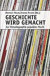 Geschichte wird gemacht: Zur Historiographie populärer Musik