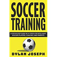 Soccer Training: A Step-by-Step Guide on 14 Topics for Intelligent Soccer Players, Coaches, and Parents (Understand…