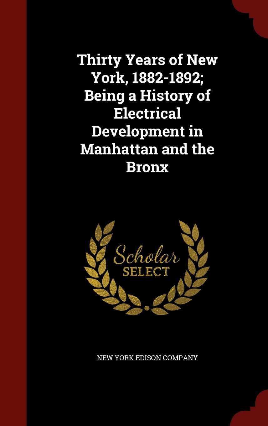 Thirty Years of New York, 1882-1892; Being a History of Electrical Development in Manhattan and the Bronx PDF