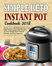 Simple Keto Instant Pot Cookbook 2018: Quick, Easy and Delicious Low Carb High Fat Ketogenic Diet Recipes to Lose Weight Fast, Prevent Disease, and Be Longevity