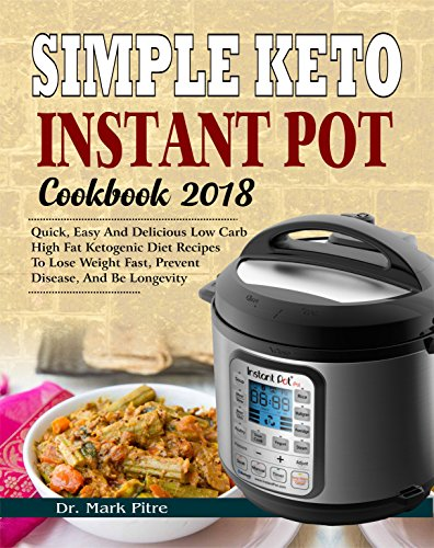 Simple Keto Instant Pot Cookbook 2018: Quick, Easy and Delicious Low Carb High Fat Ketogenic Diet Recipes to Lose Weight Fast, Prevent Disease, and Be Longevity by Dr. Mark Pitre