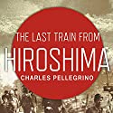 The Last Train from Hiroshima: The Survivors Look Back Audiobook by Charles Pellegrino Narrated by Arthur Morey