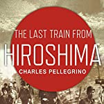 The Last Train from Hiroshima: The Survivors Look Back | Charles Pellegrino