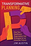 Transformative Planning: How Your Healthcare Organization Can Strategize for an Uncertain Future (ACHE Management)