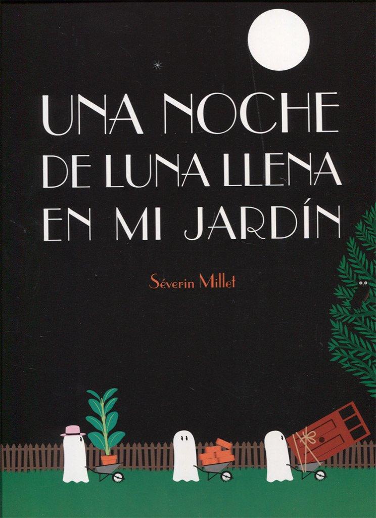 Una Noche De Luna llena en Mi Jardin (Pequeñológuez): Amazon.es: Millet, Séverin, Maribel G. Martínez: Libros