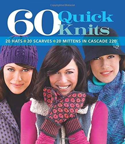60 Quick Knits: 20 Hats*20 Scarves*20 Mittens in Cascade 220™ (60 Quick (Comfort Knit Collection)