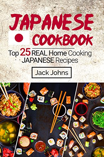 Japanese Cookbook: Top 25 Real Home Cooking Japanese Recipes by Jack Johns