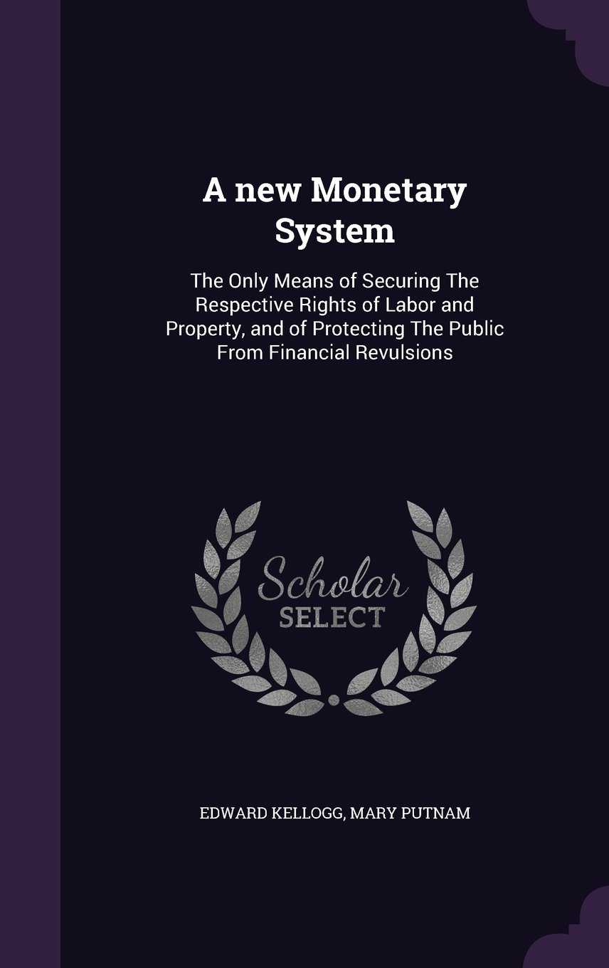 Download A new Monetary System: The Only Means of Securing The Respective Rights of Labor and Property, and of Protecting The Public From Financial Revulsions PDF