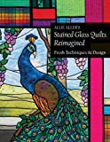 img - for Allie Aller's Stained Glass Quilts Reimagined: Fresh Techniques & Design book / textbook / text book