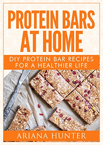 Protein Bars At Home: DIY Protein Bar Recipes For A Healthier Life (DIY Protein Bars, Homemade Protein Bars, Build Muscle and Get Fit) by [Hunter, Ariana]