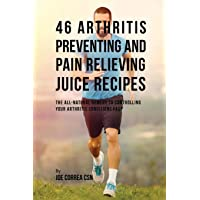 46 Arthritis Preventing and Pain Relieving Juice Recipes: The All-natural remedy...