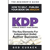 KDP - How To Self - Publish Your Book On Amazon - The Beginner's Guide: The key elements for Independent (Indie) author succe