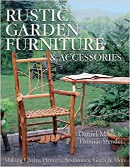 making rustic furniture. Rustic Garden Furniture \u0026 Accessories: Making Chairs, Planters, Birdhouses, Gates More: Daniel Mack, Thomas Stender: 9781600591372: Amazon.com: Books