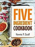 Quick Easy Recipes: 5 Ingredient Cookbook: Easy Recipes in 5 or Less Ingredients (Quick and Easy Cooking Series)