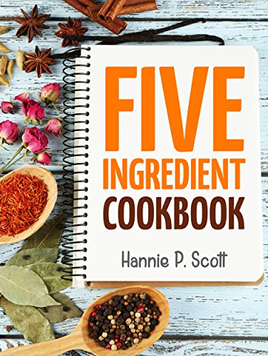 Quick Easy Recipes: 5 Ingredient Cookbook: Easy Recipes in 5 or Less Ingredients (Quick and Easy Cooking Series) by [Scott, Hannie P.]
