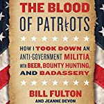 The Blood of Patriots: How I Took Down an Anti-Government Militia with Beer, Bounty Hunting, and Badassery | Bill Fulton,Jeanne Devon