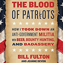 The Blood of Patriots: How I Took Down an Anti-Government Militia with Beer, Bounty Hunting, and Badassery | Livre audio Auteur(s) : Bill Fulton, Jeanne Devon Narrateur(s) : Bill Fulton