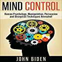 Mind Control, Human Psychology, Manipulation, Persuasion and Deception Techniques Revealed Audiobook by John Biden Narrated by Ronald Joy