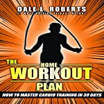 The Home Workout Plan: How to Master Cardio in 30 Days | Dale L. Roberts