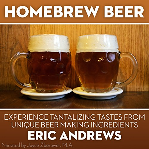 Homebrew Beer: How to Brew Beer the Right Way the First Time and Experience Tantalizing Tastes from Unique Beer-Making Ingredients by Eric Andrews