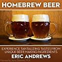 Homebrew Beer: How to Brew Beer the Right Way the First Time and Experience Tantalizing Tastes from Unique Beer-Making Ingredients Audiobook by Eric Andrews Narrated by Joyce Zborower M.A.