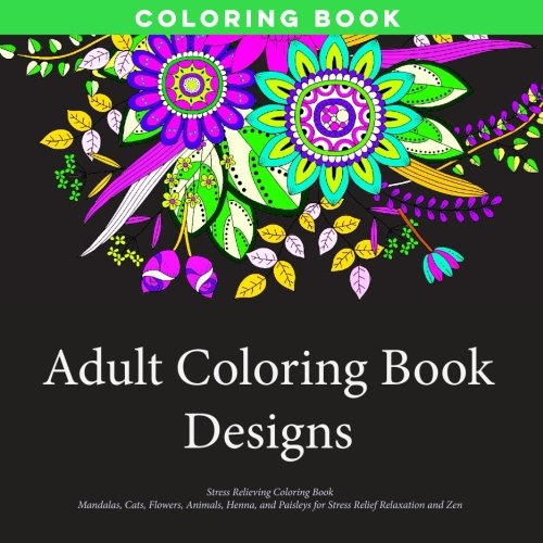 Adult Coloring Book Designs: Stress Relieving Patterns, Mandalas, Cats, Flowers, Animals, Henna, and Paisleys for Stress Relief Relaxation and Zen Coloring
