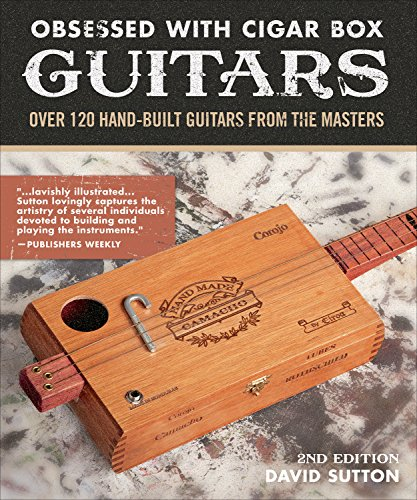 Obsessed With Cigar Box Guitars, 2nd Edition: Over 120 Hand-Built Guitars from the Masters by David Sutton