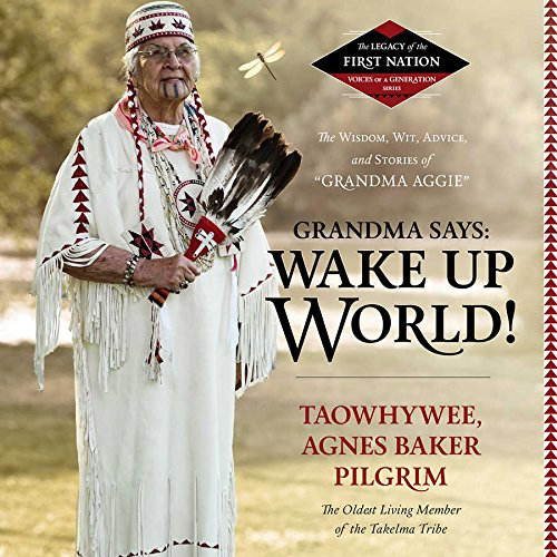 Grandma Says: Wake Up, World! The Wisdom, Wit, Advice, and Stories of ''Grandma Aggie'' (Legacy of the First Nation, Voices of a Generation Series)