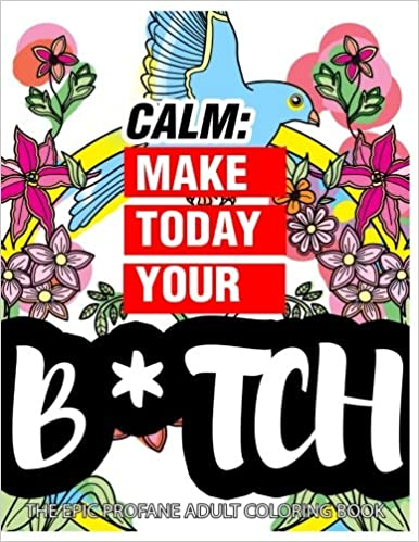 Calm Make Today Your Bitch The Epic Profane Adult Coloring Book Swear Word Finds Sweary Fun Way