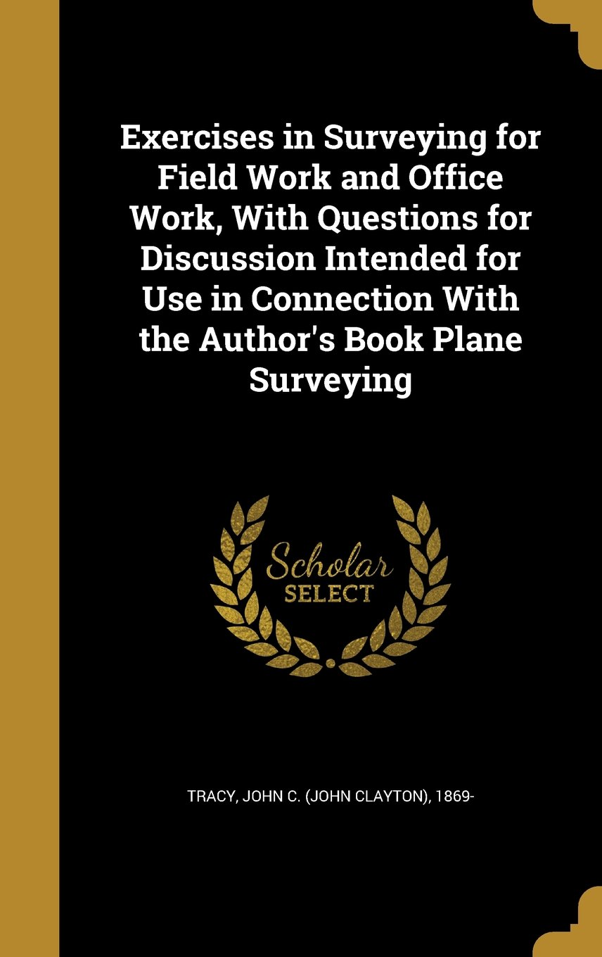 Exercises in Surveying for Field Work and Office Work, with Questions for Discussion Intended for Use in Connection with the Author's Book Plane Surveying PDF