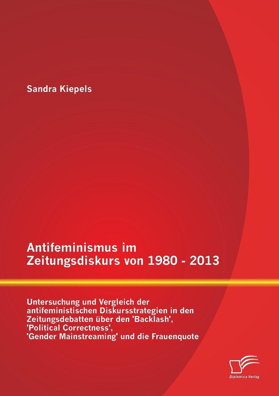 Antifeminismus im Zeitungsdiskurs von 1980 - 2013: Untersuchung und Vergleich der antifeministischen Diskursstrategien in den Zeitungsdebatten über ... 'Gender Mainstreaming' und die Frauenquote