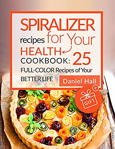 Spiralizer recipes for your health. Cookbook: 25 full-color recipes of your better life. (Cook For Your Life)