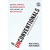 The Unconventionals: How Rebel Companies are Changing Markets, Hearts, and Minds-and How You Can Too: 0