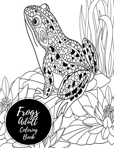 Frogs Adult Coloring Book: Large Stress Relieving, Relaxing Coloring Book For Grownups, Men, & Women. Easy, Moderate & Intricate One Sided Designs & Patterns For Leisure & (Frog Coloring Book)
