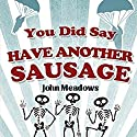 You Did Say Have Another Sausage: A Collection of Humorous, Anecdotal True Stories Audiobook by John Meadows Narrated by Karl R. Hart