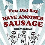 You Did Say Have Another Sausage: A Collection of Humorous, Anecdotal True Stories | John Meadows