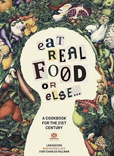 Eat Real Food or Else: A Low Sugar, Low Carb, Gluten Free, High Nutrition Cookbook for the 21st Century by [Nguyên, Liên, Nichols MD, Mike, Vollmar, Charles]