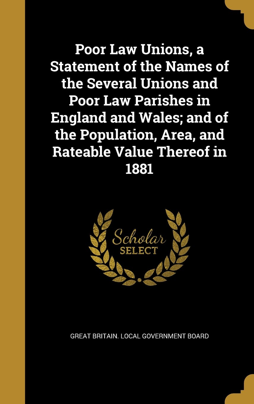 Download Poor Law Unions, a Statement of the Names of the Several Unions and Poor Law Parishes in England and Wales; And of the Population, Area, and Rateable Value Thereof in 1881 pdf