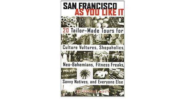 San Francisco As You Like It: 20 Tailor-Made Tours for Culture Vultures Java Junkies Fitness Freaks Savvy Natives Shopaholics and Everyone Else