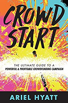 Crowdstart: The Ultimate Guide to a Powerful and Profitable Crowdfunding Campaign by [Hyatt, Ariel]