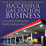How to Start, Run and Grow a Successful Gas Station Business: A Complete Guide to Gas Station Business A to Z