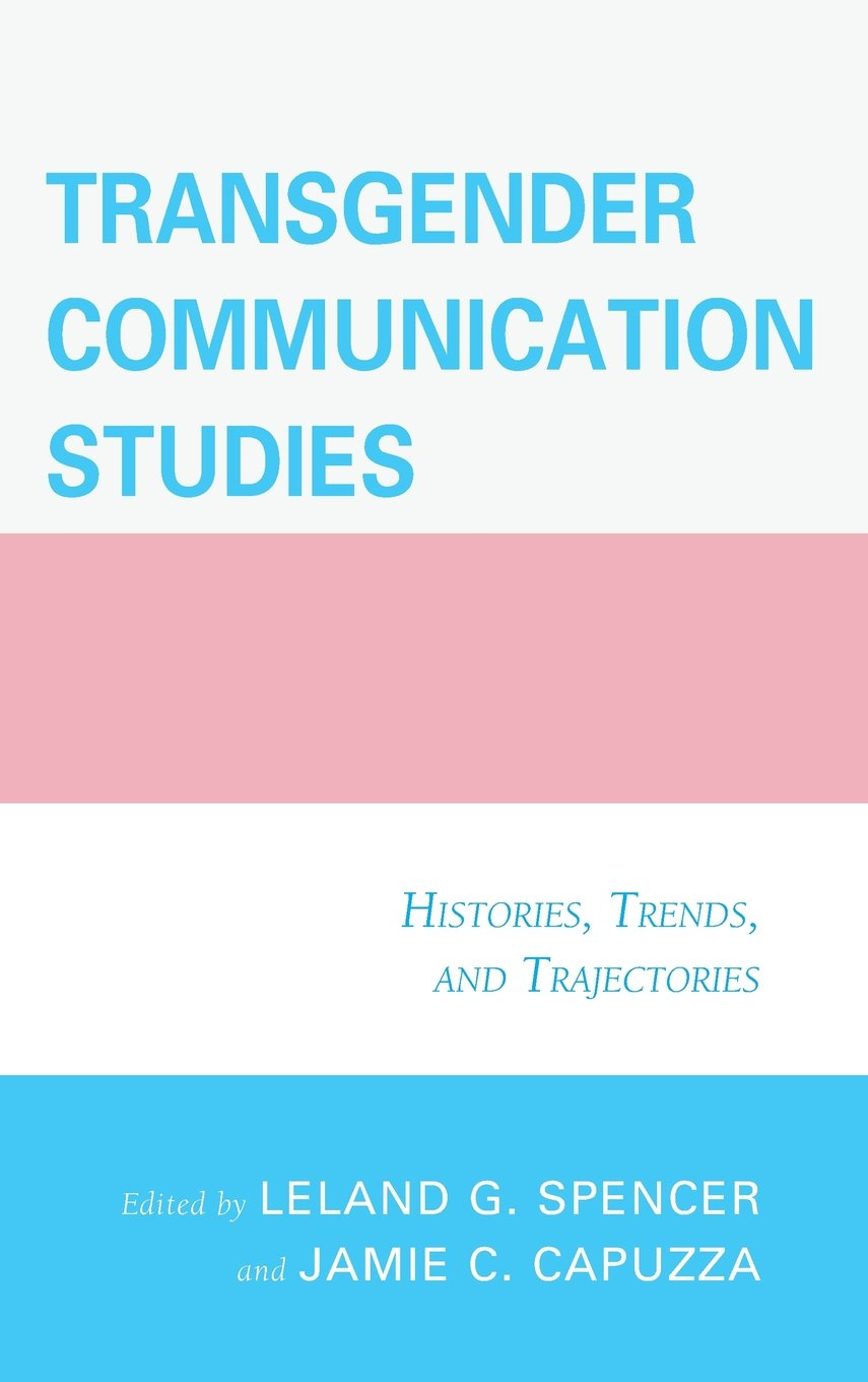 Transgender Communication Studies: Histories, Trends, and Trajectories by Lexington Books