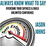 Always Know What to Say: Overcome Your Shyness and Build Unlimited Confidence | Jason Johns