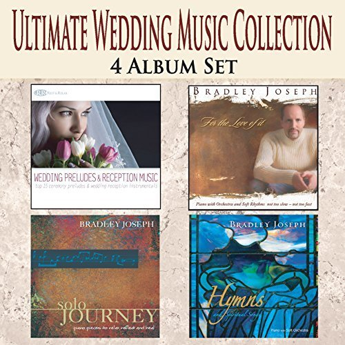 (ULTIMATE WEDDING MUSIC COLLECTION 4 Album Set: Instrumental Wedding Preludes, Music for Wedding Reception & Dinner Music, Wedding Songs for Grooms Dinner and Shower by Bradley Joseph)
