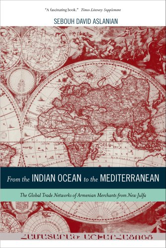 From The Indian Ocean To The Mediterranean: The Global Trade Networks Of Armenian Merchants From New Julfa (California World History Library)