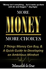 MORE MONEY, MORE CHOICES: 7 Things Money Can Buy, & a Quick Guide to Developing an Ambitious Mindset Kindle Edition