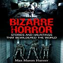 Bizarre Horror: Stories and Hauntings That Bewildered the World: Creepy Stories, Book 1 Audiobook by Max Mason Hunter Narrated by john lowe