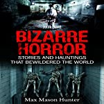 Bizarre Horror: Stories and Hauntings That Bewildered the World: Creepy Stories, Book 1 | Max Mason Hunter