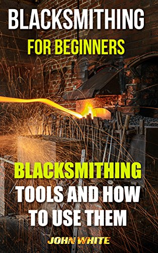 Blacksmithing For Beginners: Blacksmithing Tools And How To Use Them by [White, John]